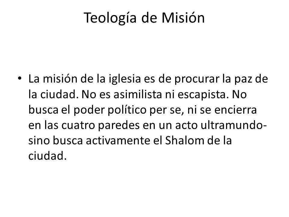Teología de Misión La misión de la iglesia es de procurar la paz de la ciudad. No es asimilista ni escapista. No busca el poder político per se, ni se