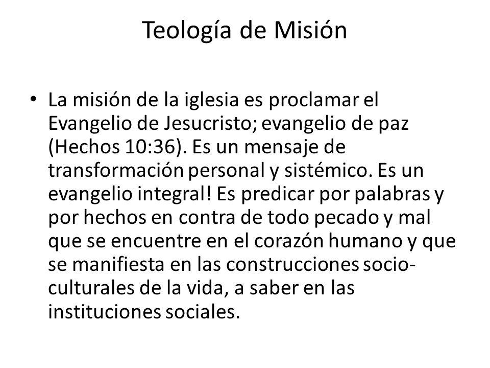 Teología de Misión La misión de la iglesia es proclamar el Evangelio de Jesucristo; evangelio de paz (Hechos 10:36). Es un mensaje de transformación p
