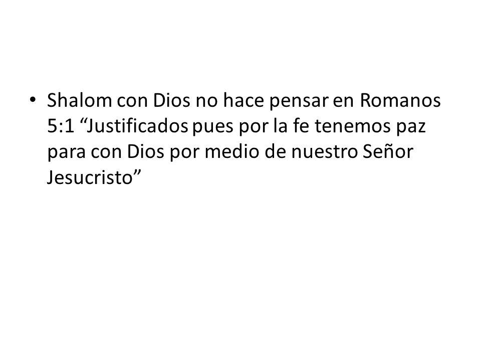 Shalom con Dios no hace pensar en Romanos 5:1 Justificados pues por la fe tenemos paz para con Dios por medio de nuestro Señor Jesucristo