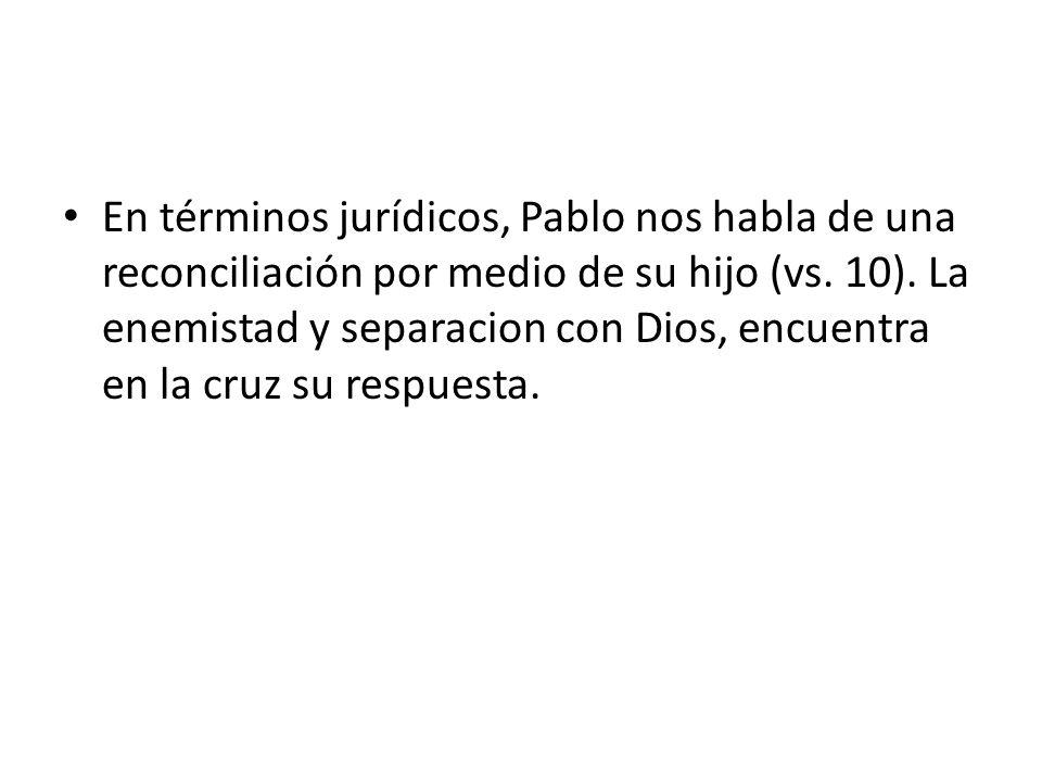 En términos jurídicos, Pablo nos habla de una reconciliación por medio de su hijo (vs. 10). La enemistad y separacion con Dios, encuentra en la cruz s