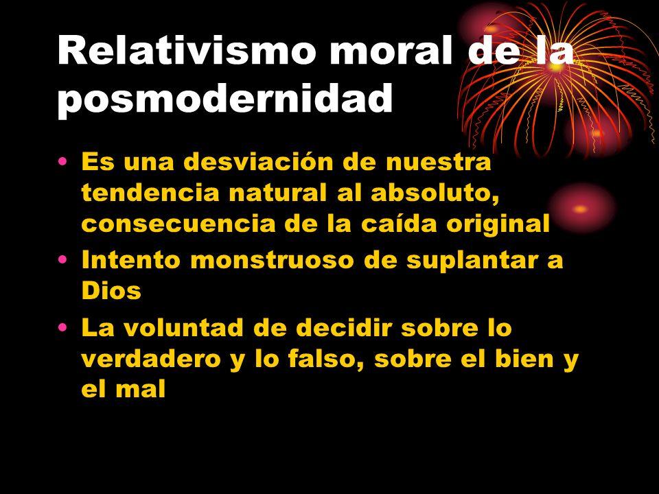 Relativismo moral de la posmodernidad Es una desviación de nuestra tendencia natural al absoluto, consecuencia de la caída original Intento monstruoso de suplantar a Dios La voluntad de decidir sobre lo verdadero y lo falso, sobre el bien y el mal