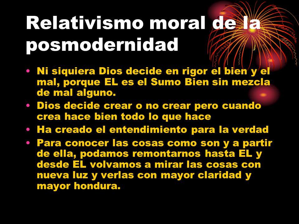 Relativismo moral de la posmodernidad Ni siquiera Dios decide en rigor el bien y el mal, porque EL es el Sumo Bien sin mezcla de mal alguno. Dios deci