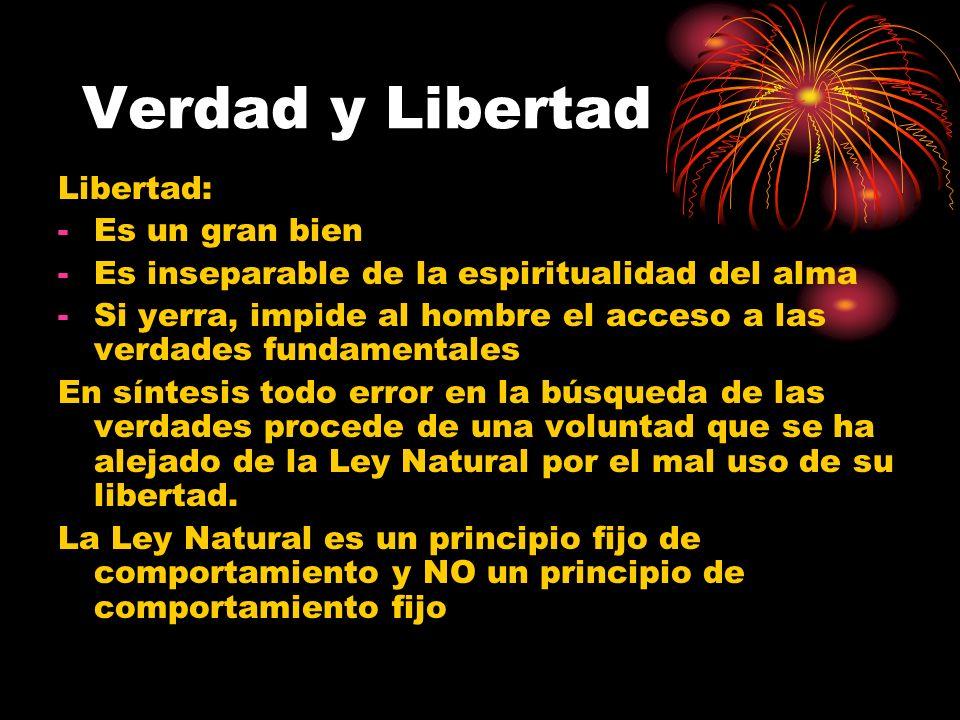 Verdad y Libertad Libertad: -Es un gran bien -Es inseparable de la espiritualidad del alma -Si yerra, impide al hombre el acceso a las verdades fundam