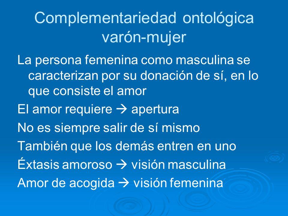 Complementariedad ontológica varón-mujer La persona femenina como masculina se caracterizan por su donación de sí, en lo que consiste el amor El amor