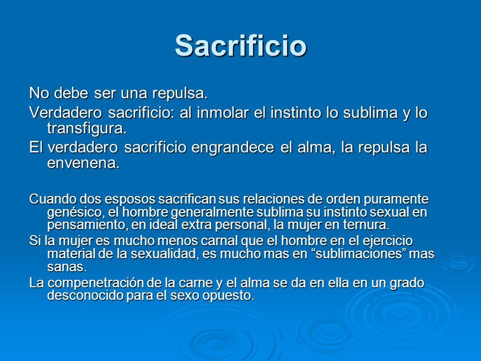 Sacrificio No debe ser una repulsa. Verdadero sacrificio: al inmolar el instinto lo sublima y lo transfigura. El verdadero sacrificio engrandece el al