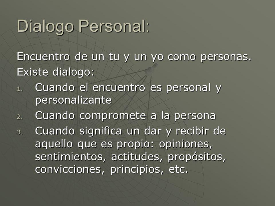 Dialogo Personal: Encuentro de un tu y un yo como personas. Existe dialogo: 1. Cuando el encuentro es personal y personalizante 2. Cuando compromete a
