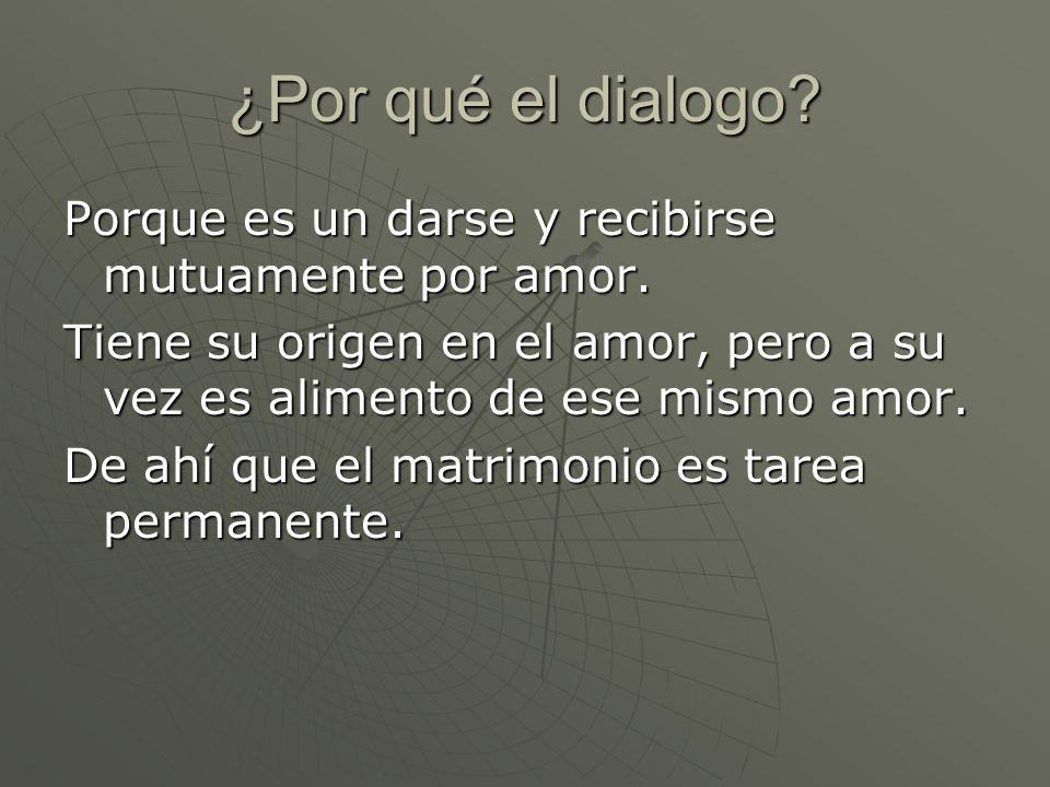 ¿Por qué el dialogo? Porque es un darse y recibirse mutuamente por amor. Tiene su origen en el amor, pero a su vez es alimento de ese mismo amor. De a
