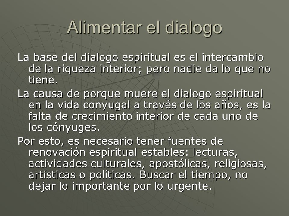 Alimentar el dialogo La base del dialogo espiritual es el intercambio de la riqueza interior; pero nadie da lo que no tiene. La causa de porque muere