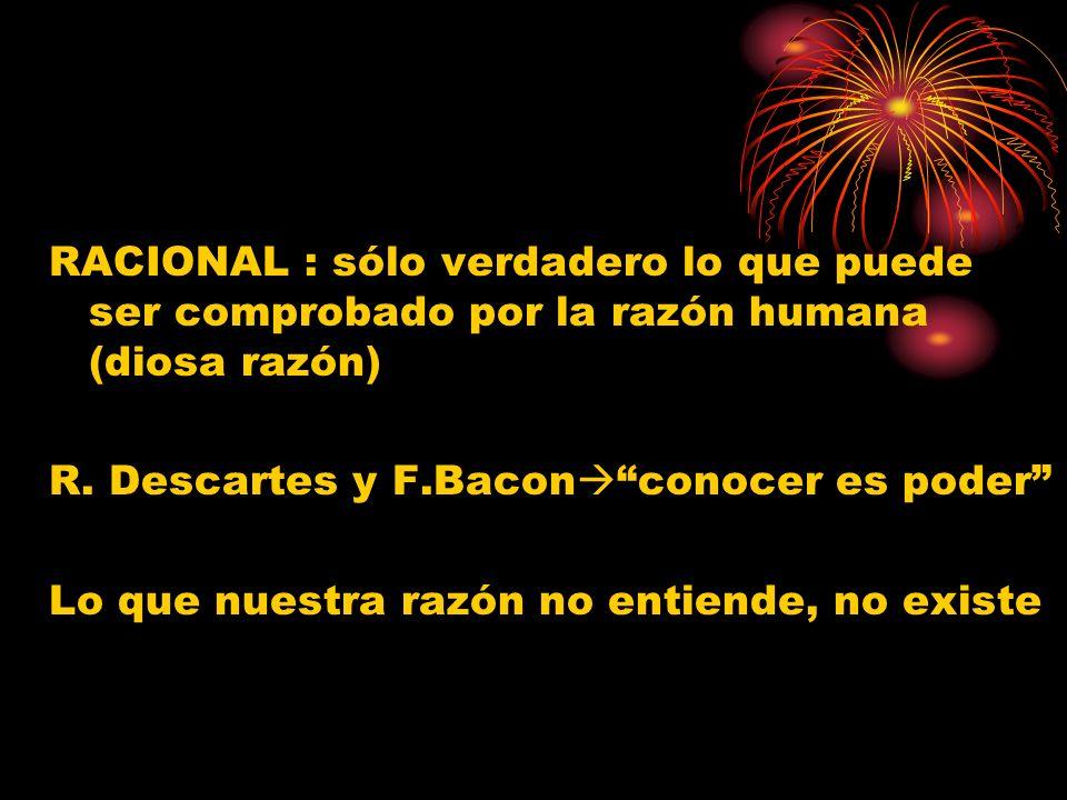 RACIONAL : sólo verdadero lo que puede ser comprobado por la razón humana (diosa razón) R. Descartes y F.Bacon conocer es poder Lo que nuestra razón n