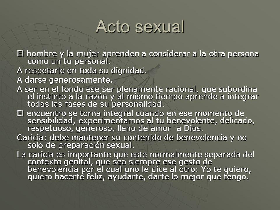 Acto sexual El hombre y la mujer aprenden a considerar a la otra persona como un tu personal. A respetarlo en toda su dignidad. A darse generosamente.