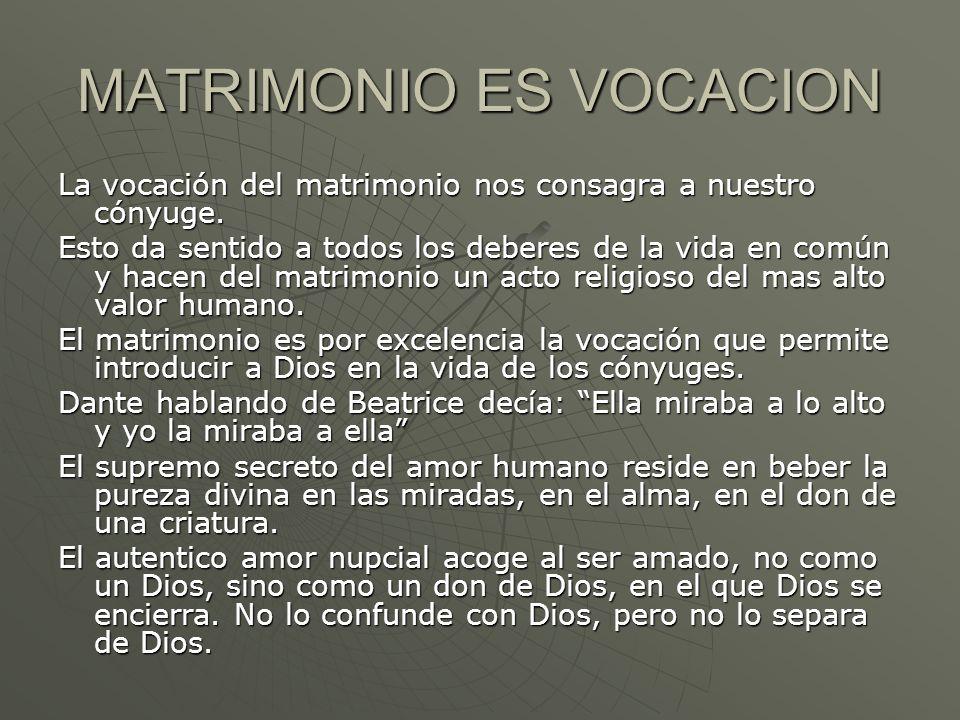 MATRIMONIO ES VOCACION La vocación del matrimonio nos consagra a nuestro cónyuge. Esto da sentido a todos los deberes de la vida en común y hacen del
