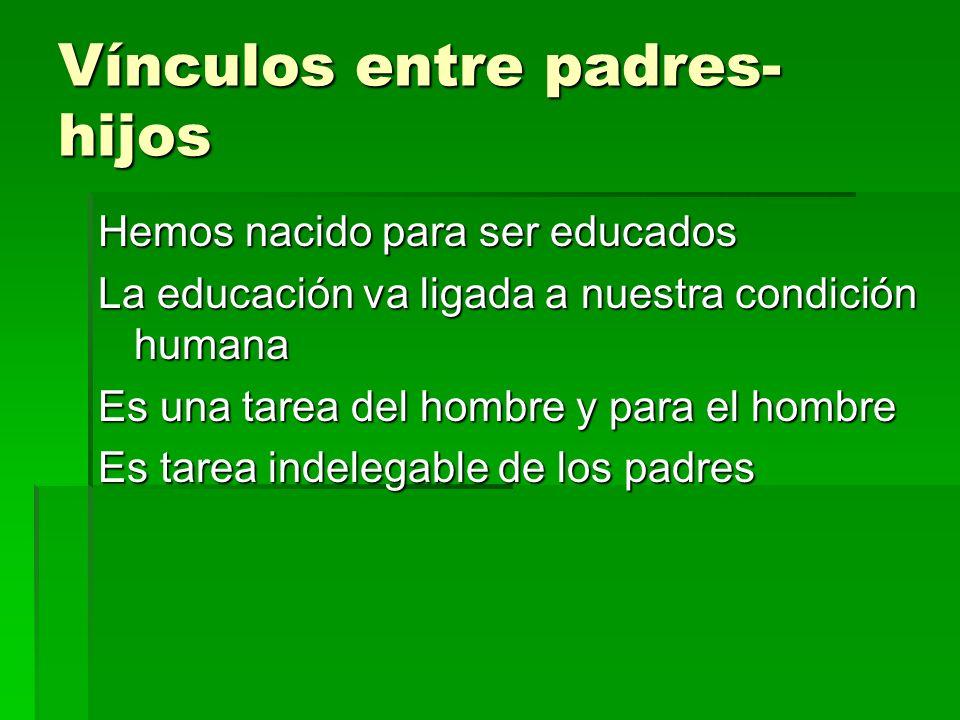 Vínculos entre padres- hijos Hemos nacido para ser educados La educación va ligada a nuestra condición humana Es una tarea del hombre y para el hombre Es tarea indelegable de los padres