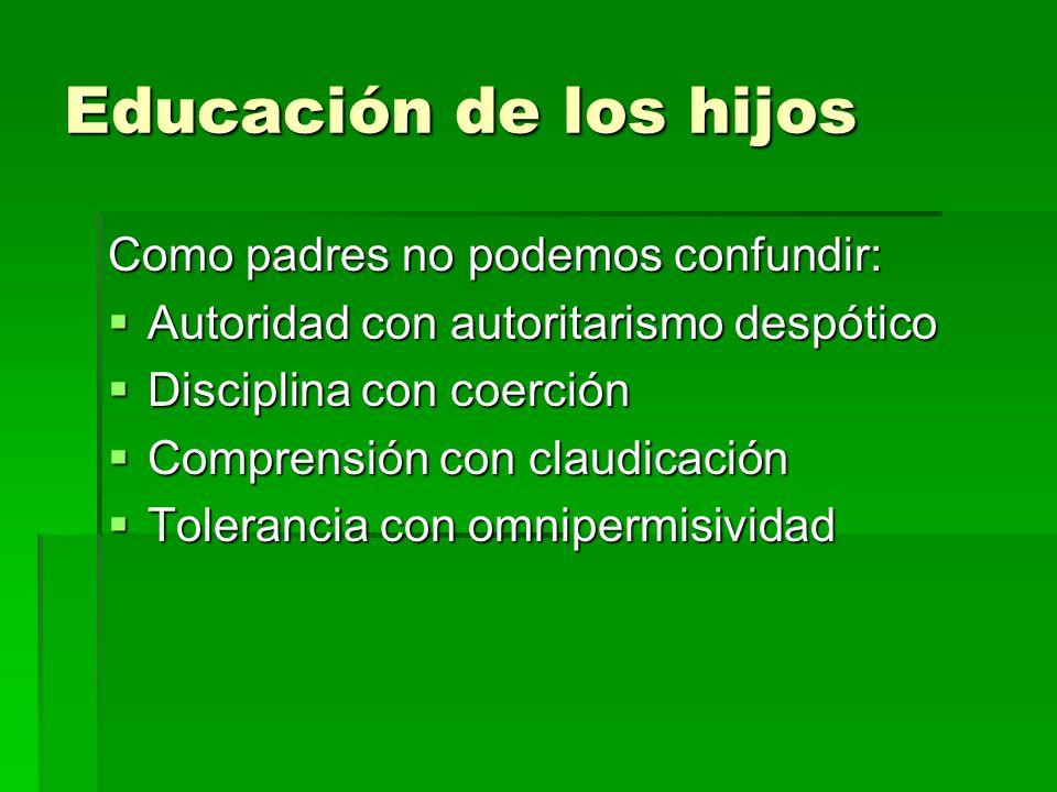 Educación de los hijos Como padres no podemos confundir: Autoridad con autoritarismo despótico Disciplina con coerción Comprensión con claudicación To