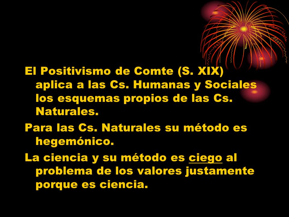 El Positivismo de Comte (S. XIX) aplica a las Cs. Humanas y Sociales los esquemas propios de las Cs. Naturales. Para las Cs. Naturales su método es he