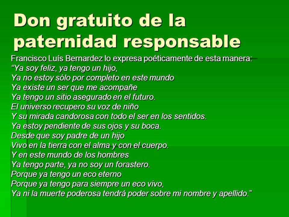 Don gratuito de la paternidad responsable Francisco Luís Bernardez lo expresa poéticamente de esta manera: Ya soy feliz, ya tengo un hijo, Ya no estoy