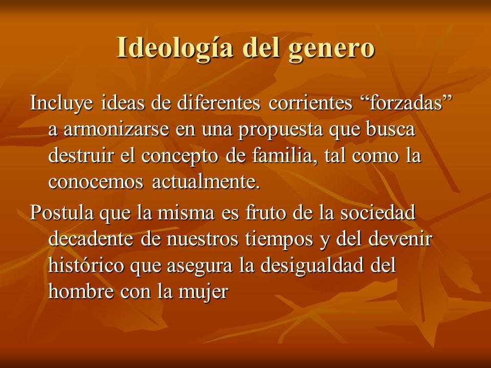 Ideología del genero Incluye ideas de diferentes corrientes forzadas a armonizarse en una propuesta que busca destruir el concepto de familia, tal com
