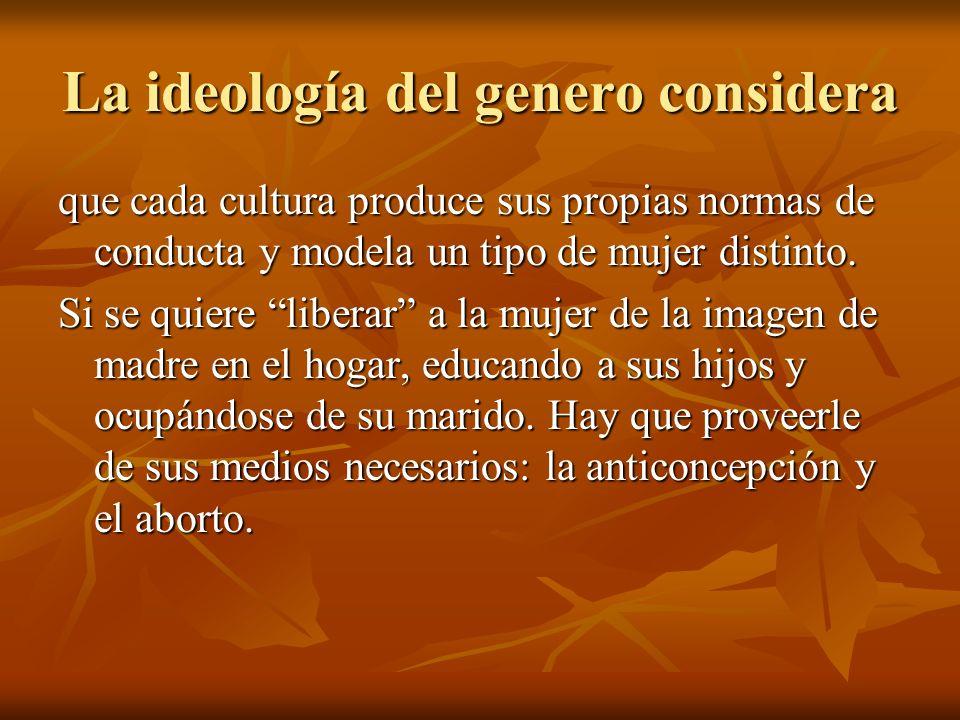 La ideología del genero considera que cada cultura produce sus propias normas de conducta y modela un tipo de mujer distinto. Si se quiere liberar a l