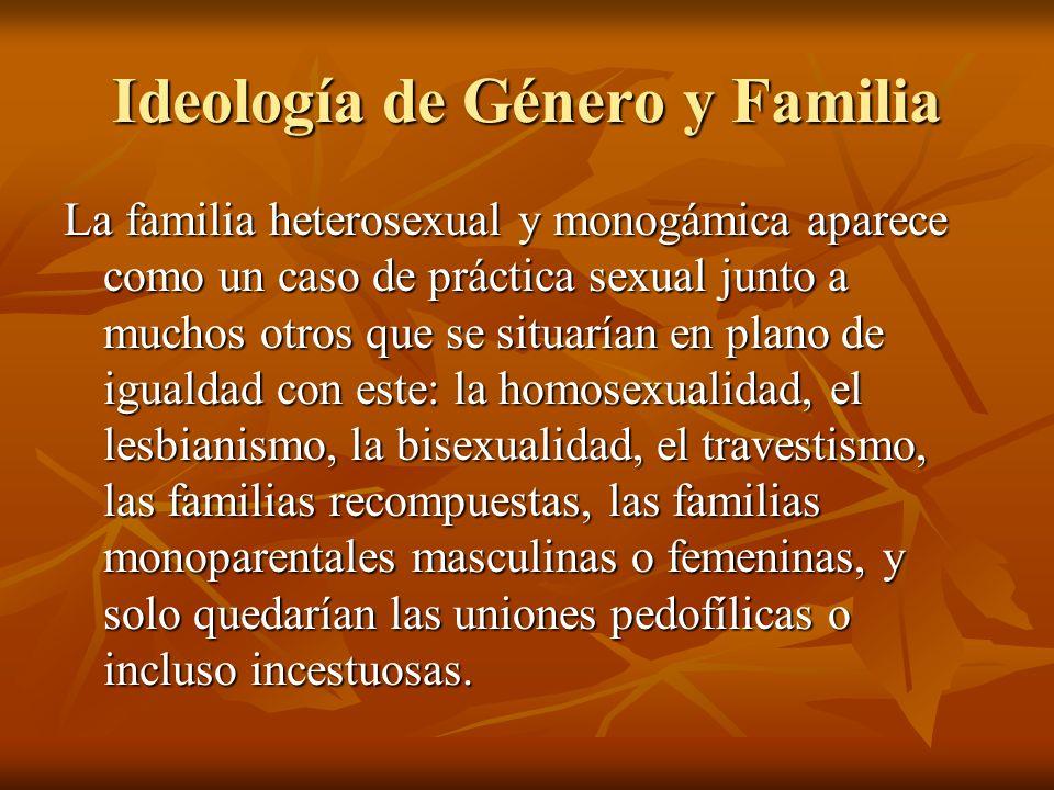 Ideología de Género y Familia La familia heterosexual y monogámica aparece como un caso de práctica sexual junto a muchos otros que se situarían en pl