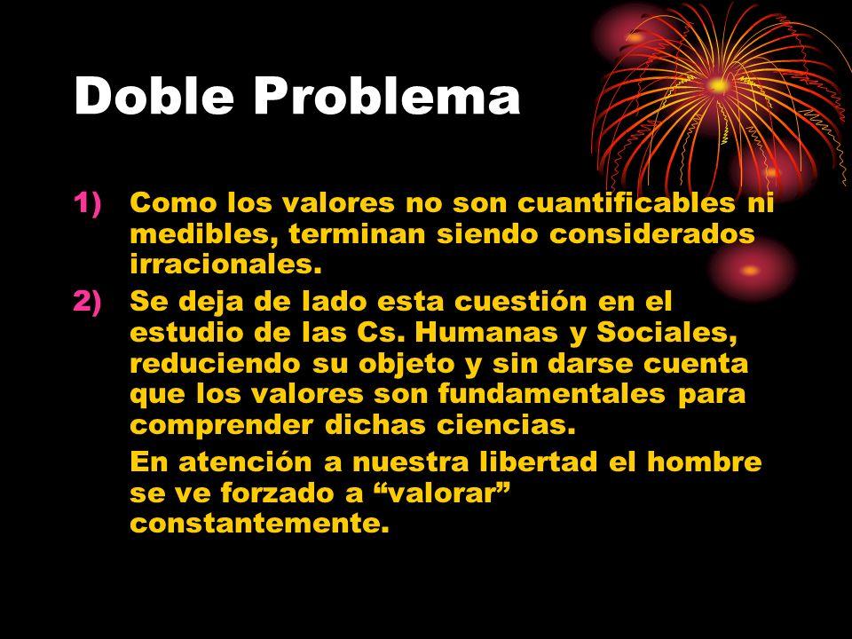 Doble Problema 1)Como los valores no son cuantificables ni medibles, terminan siendo considerados irracionales. 2)Se deja de lado esta cuestión en el