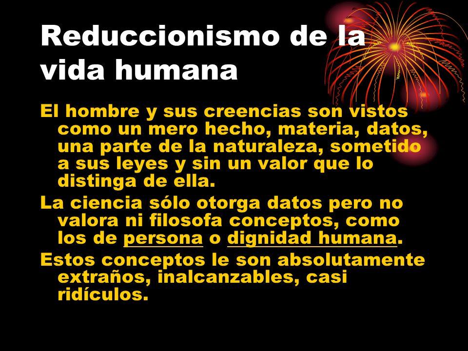 Reduccionismo de la vida humana El hombre y sus creencias son vistos como un mero hecho, materia, datos, una parte de la naturaleza, sometido a sus le