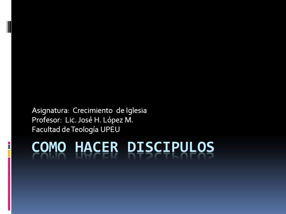Asignatura: Crecimiento de Iglesia Profesor: Lic. José H. López M. Facultad de Teología UPEU