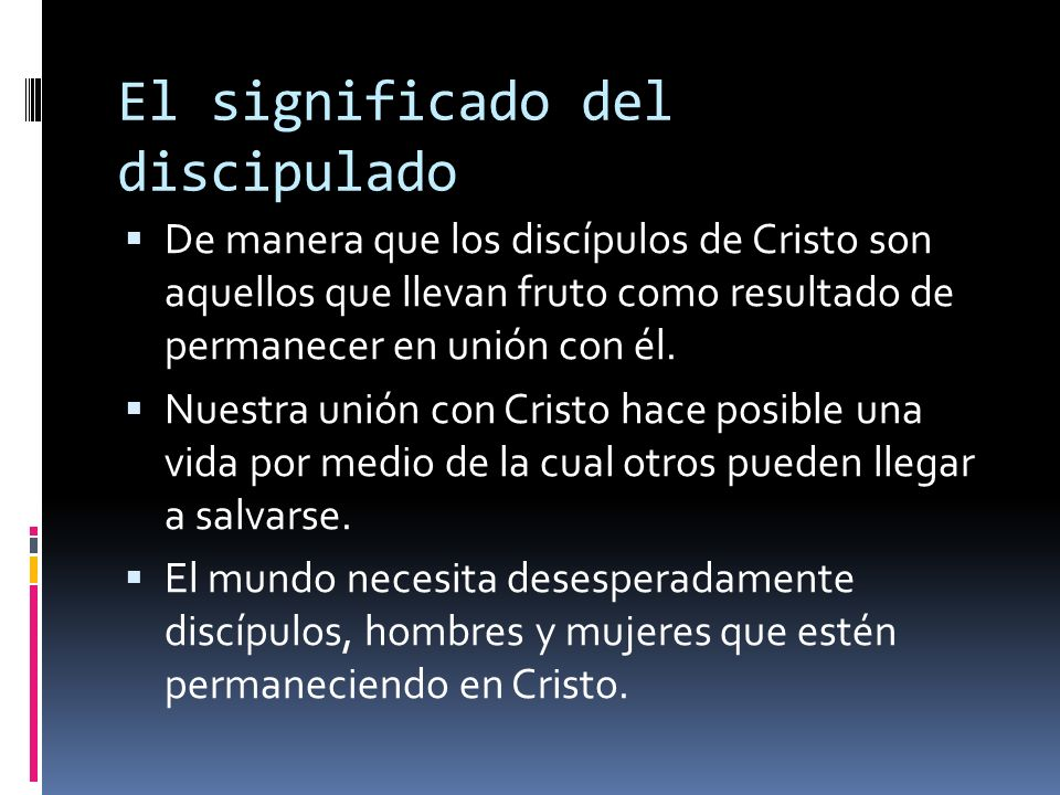 El significado del discipulado De manera que los discípulos de Cristo son aquellos que llevan fruto como resultado de permanecer en unión con él.