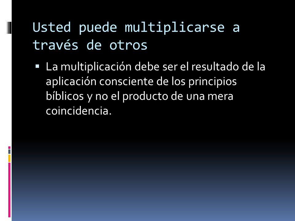 Usted puede multiplicarse a través de otros La multiplicación debe ser el resultado de la aplicación consciente de los principios bíblicos y no el producto de una mera coincidencia.
