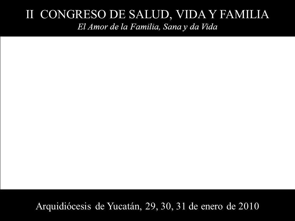 II CONGRESO DE SALUD, VIDA Y FAMILIA El Amor de la Familia, Sana y da Vida Arquidiócesis de Yucatán, 29, 30, 31 de enero de 2010