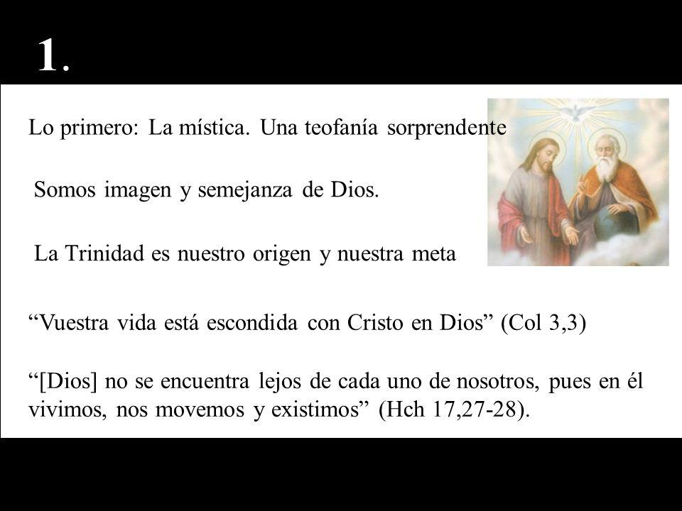 1.1. Lo primero: La mística. Una teofanía sorprendente Somos imagen y semejanza de Dios. La Trinidad es nuestro origen y nuestra meta Vuestra vida est