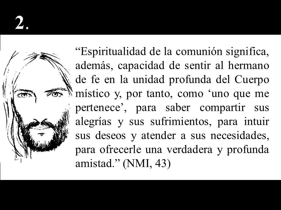 2.2. Espiritualidad de la comunión significa, además, capacidad de sentir al hermano de fe en la unidad profunda del Cuerpo místico y, por tanto, como