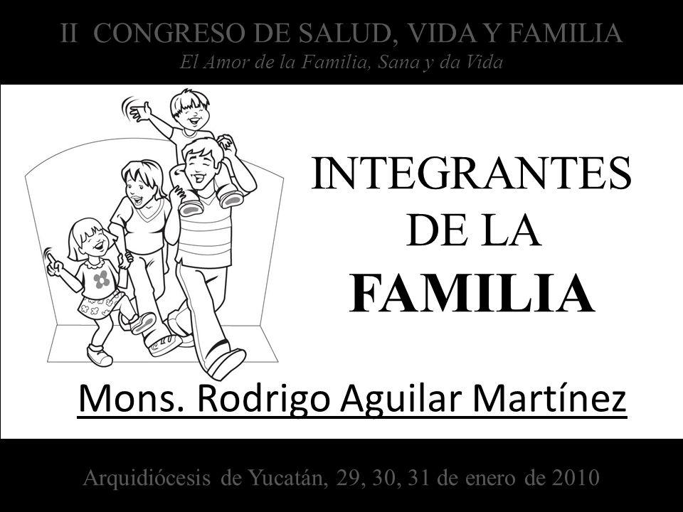 INTEGRANTES DE LA FAMILIA Mons. Rodrigo Aguilar Martínez II CONGRESO DE SALUD, VIDA Y FAMILIA El Amor de la Familia, Sana y da Vida Arquidiócesis de Y