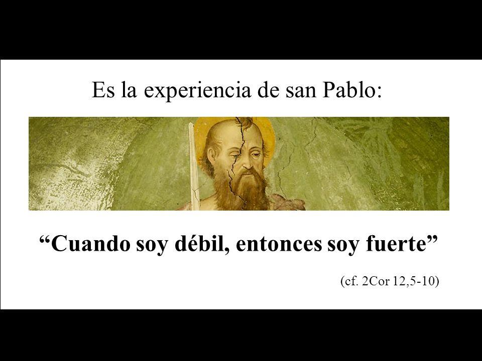 Es la experiencia de san Pablo: Cuando soy débil, entonces soy fuerte (cf. 2Cor 12,5-10)