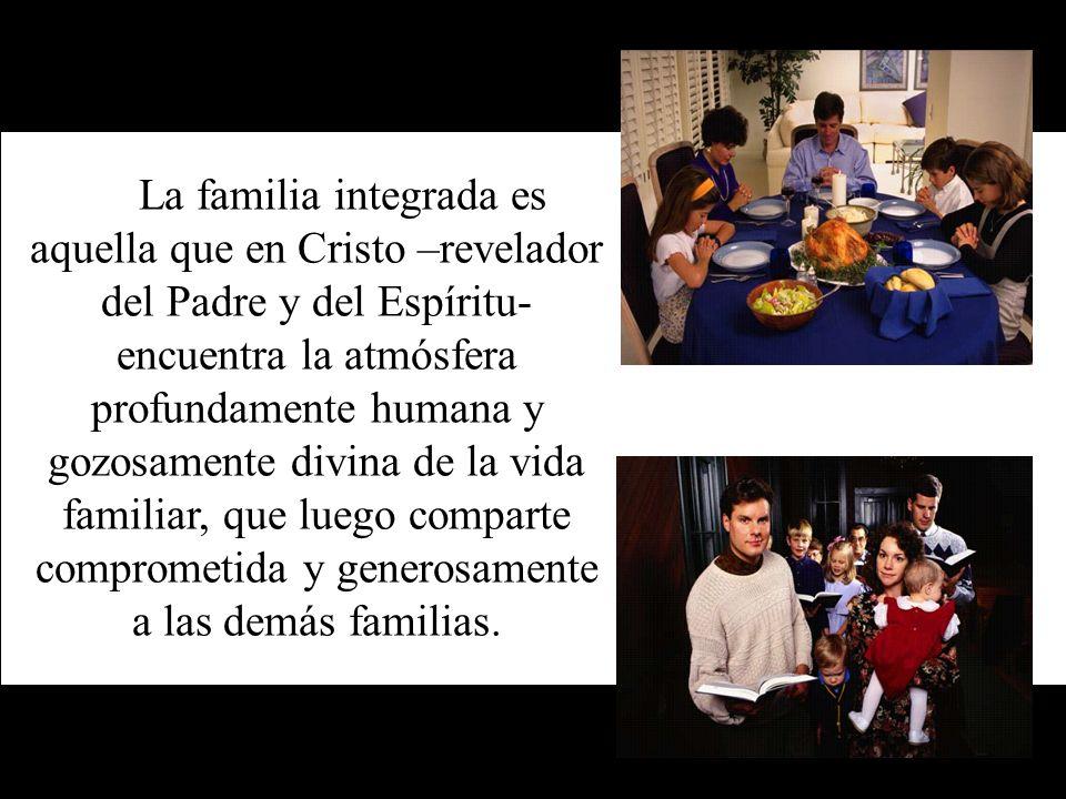 La familia integrada es aquella que en Cristo –revelador del Padre y del Espíritu- encuentra la atmósfera profundamente humana y gozosamente divina de