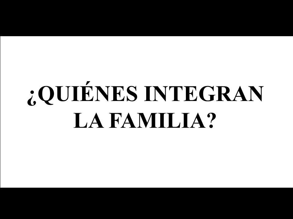 ¿QUIÉNES INTEGRAN LA FAMILIA?