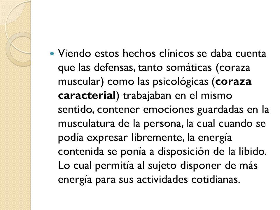 Viendo estos hechos clínicos se daba cuenta que las defensas, tanto somáticas (coraza muscular) como las psicológicas (coraza caracterial) trabajaban