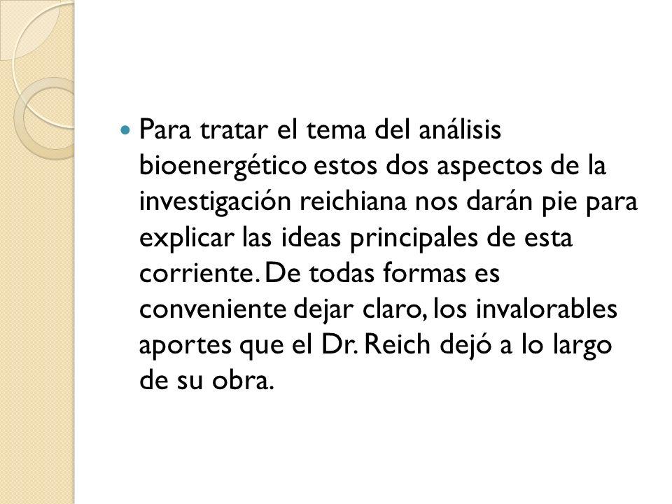 Para tratar el tema del análisis bioenergético estos dos aspectos de la investigación reichiana nos darán pie para explicar las ideas principales de e