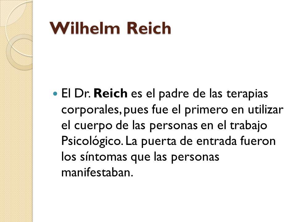 Wilhelm Reich El Dr. Reich es el padre de las terapias corporales, pues fue el primero en utilizar el cuerpo de las personas en el trabajo Psicológico