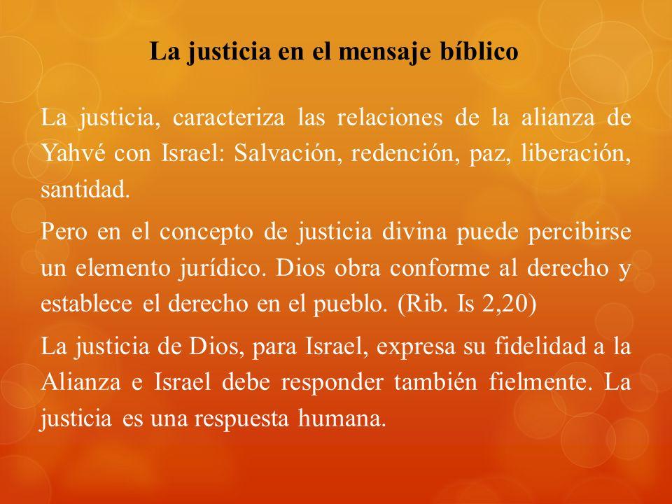 La justicia en el mensaje bíblico La justicia, caracteriza las relaciones de la alianza de Yahvé con Israel: Salvación, redención, paz, liberación, santidad.