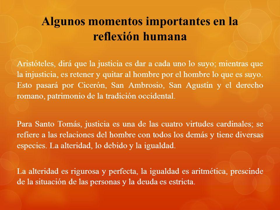 Algunos momentos importantes en la reflexión humana Aristóteles, dirá que la justicia es dar a cada uno lo suyo; mientras que la injusticia, es retene