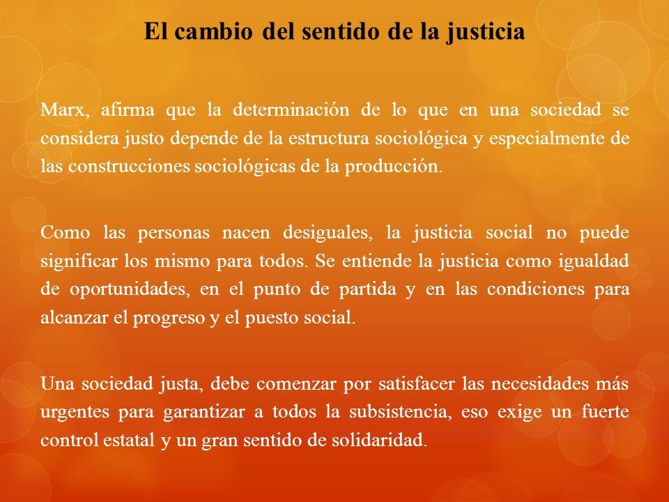 El cambio del sentido de la justicia Marx, afirma que la determinación de lo que en una sociedad se considera justo depende de la estructura sociológica y especialmente de las construcciones sociológicas de la producción.