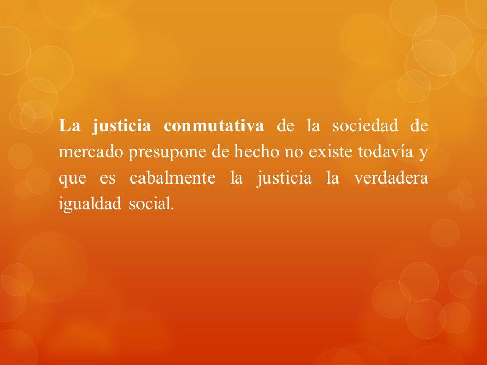 La justicia conmutativa de la sociedad de mercado presupone de hecho no existe todavía y que es cabalmente la justicia la verdadera igualdad social.