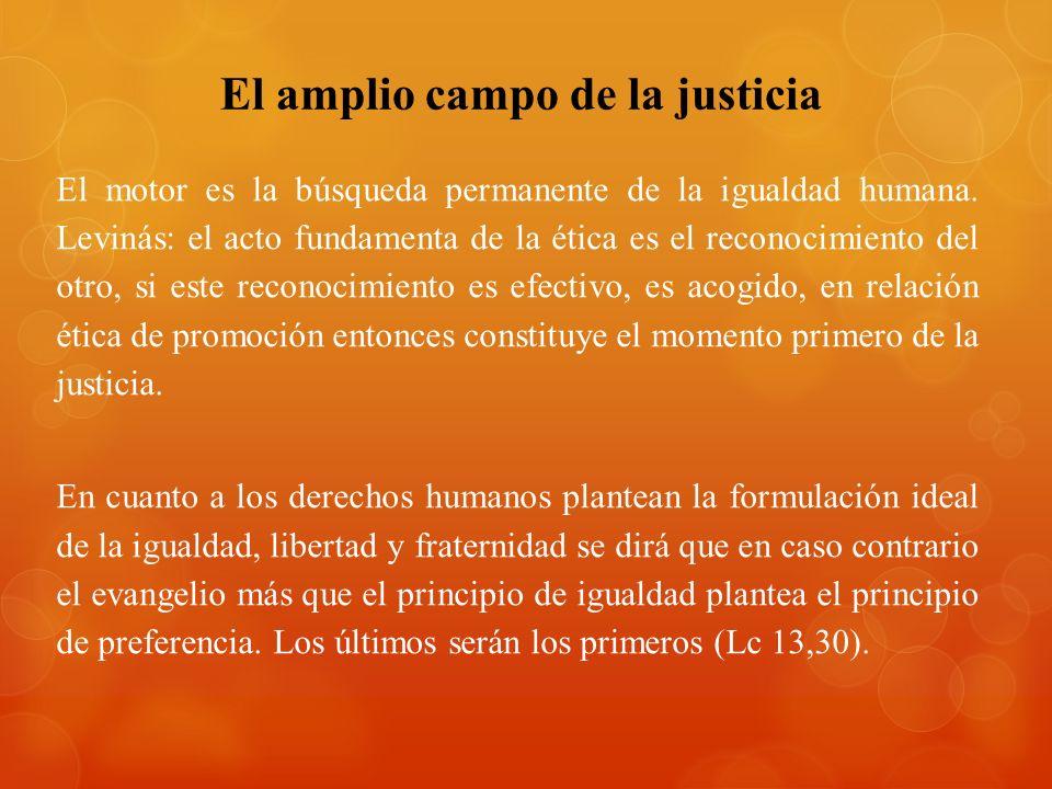 El amplio campo de la justicia El motor es la búsqueda permanente de la igualdad humana. Levinás: el acto fundamenta de la ética es el reconocimiento