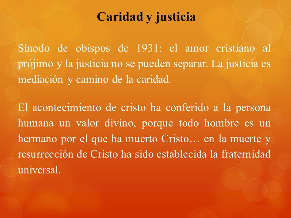 Caridad y justicia Sínodo de obispos de 1931: el amor cristiano al prójimo y la justicia no se pueden separar. La justicia es mediación y camino de la