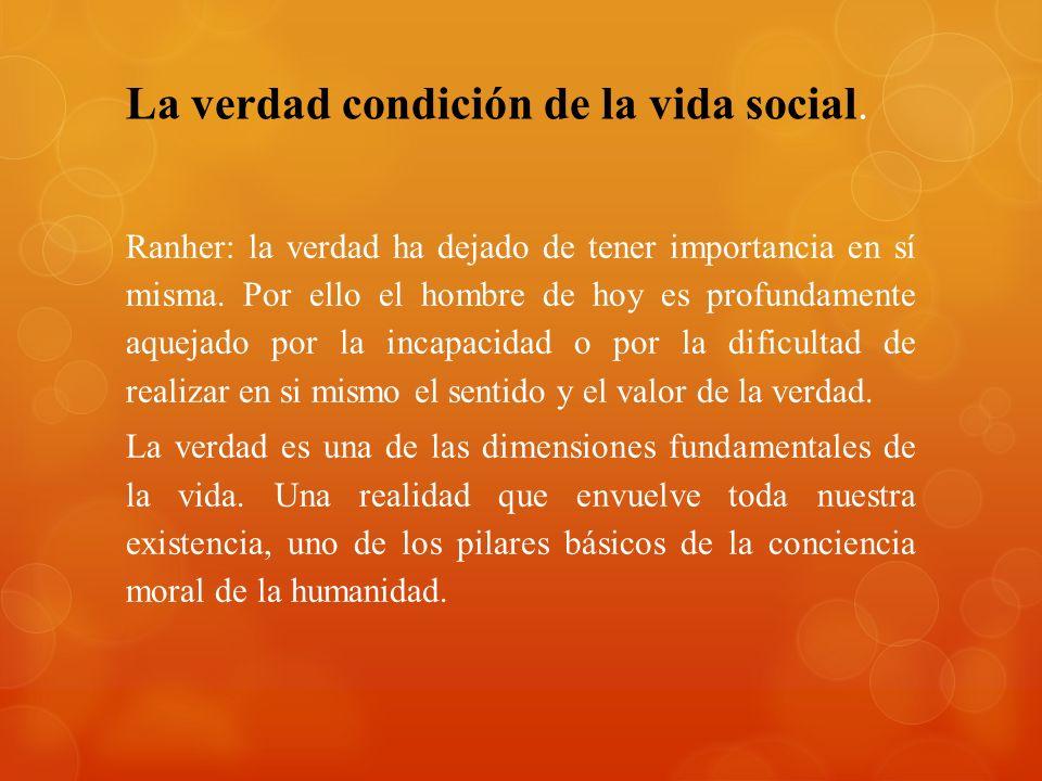 La verdad condición de la vida social. Ranher: la verdad ha dejado de tener importancia en sí misma. Por ello el hombre de hoy es profundamente aqueja