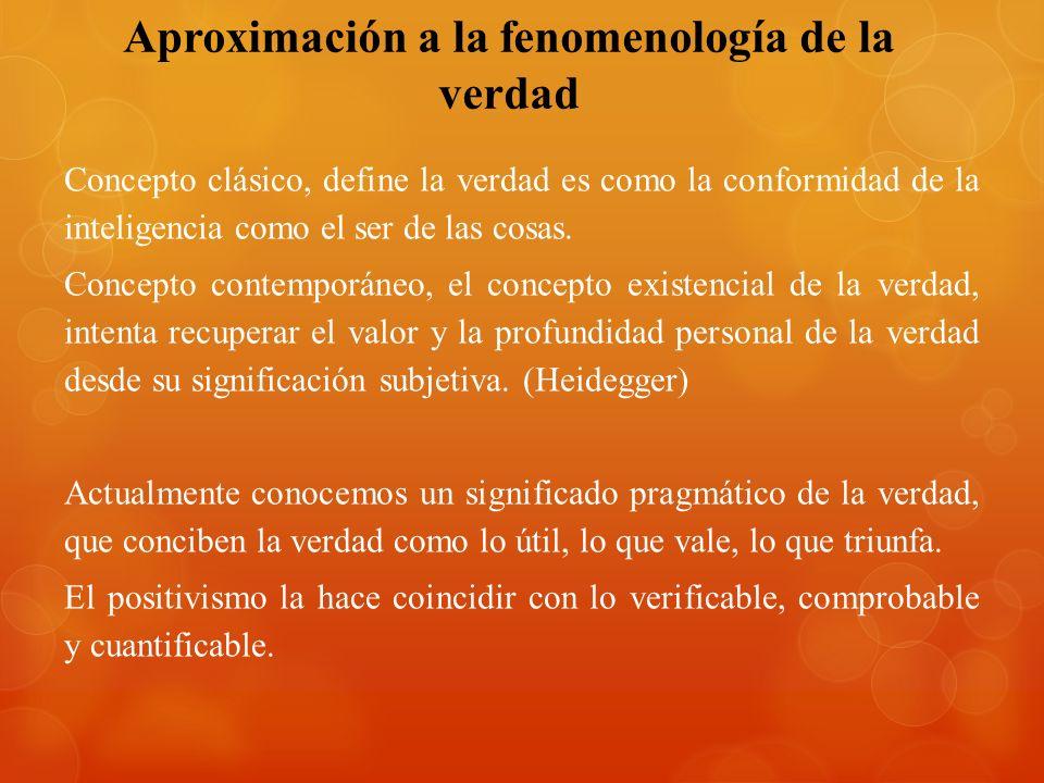 Aproximación a la fenomenología de la verdad Concepto clásico, define la verdad es como la conformidad de la inteligencia como el ser de las cosas. Co