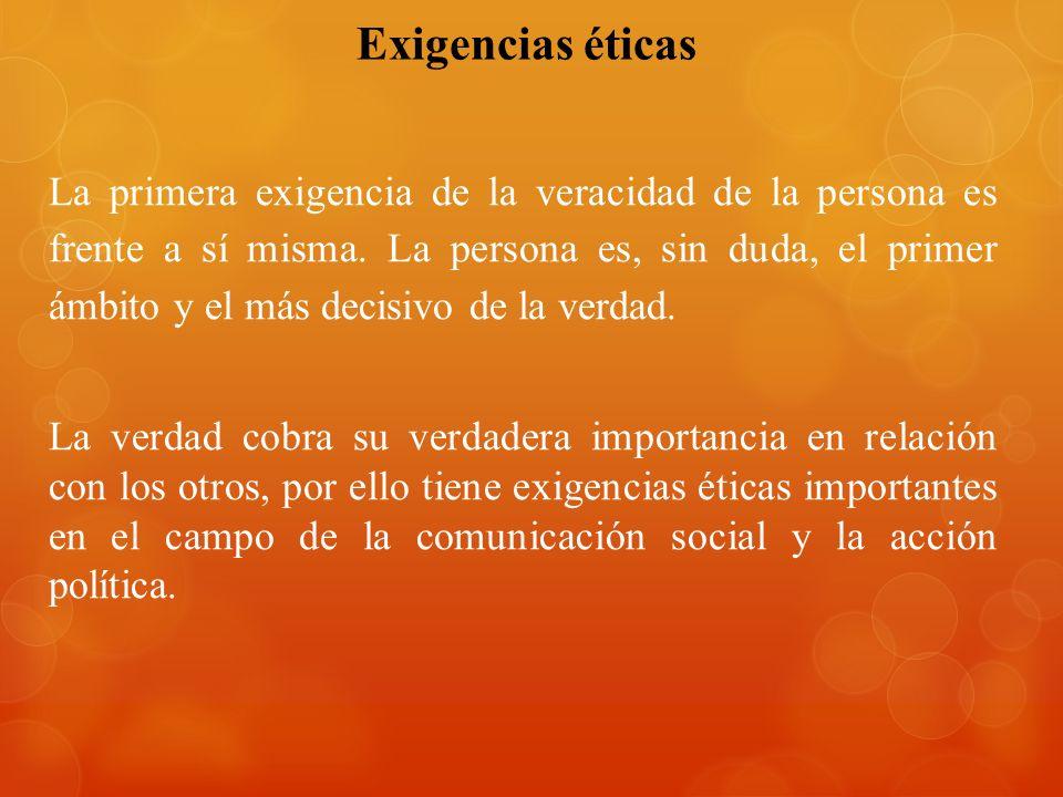 Exigencias éticas La primera exigencia de la veracidad de la persona es frente a sí misma. La persona es, sin duda, el primer ámbito y el más decisivo