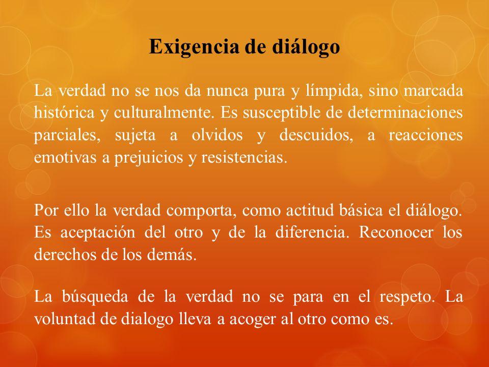 Exigencia de diálogo La verdad no se nos da nunca pura y límpida, sino marcada histórica y culturalmente.