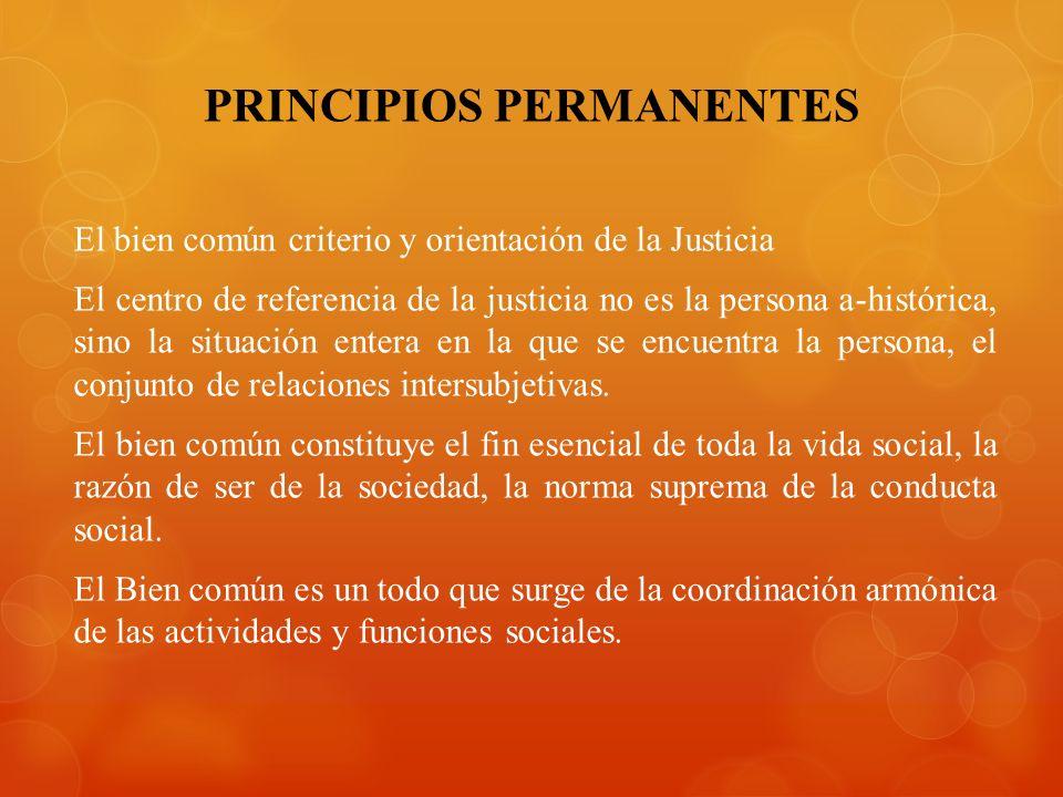 PRINCIPIOS PERMANENTES El bien común criterio y orientación de la Justicia El centro de referencia de la justicia no es la persona a-histórica, sino la situación entera en la que se encuentra la persona, el conjunto de relaciones intersubjetivas.