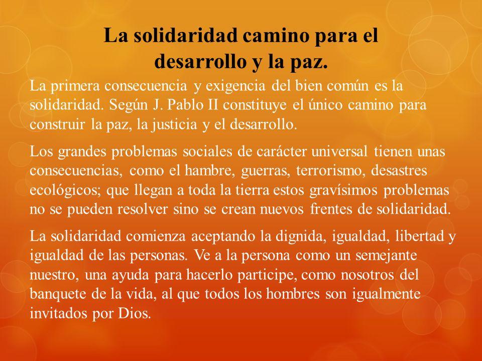 La solidaridad camino para el desarrollo y la paz. La primera consecuencia y exigencia del bien común es la solidaridad. Según J. Pablo II constituye