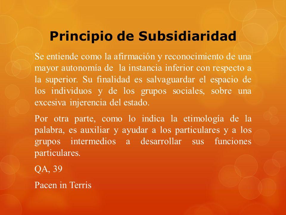 Principio de Subsidiaridad Se entiende como la afirmación y reconocimiento de una mayor autonomía de la instancia inferior con respecto a la superior.